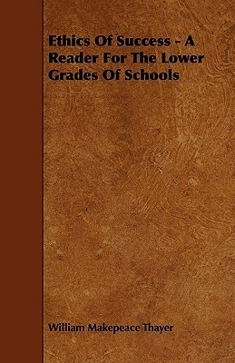 Ethics of Success - A Reader for the Lower Grades of Schools William M. Thayer