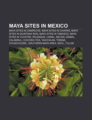 Maya Sites in Mexico: Maya Sites in Campeche, Maya Sites in Chiapas, Maya Sites in Quintana Roo, Maya Sites in Tabasco, Maya Sites in Yucat Source Wikipedia