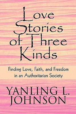 Love Stories of Three Kinds: Finding Love, Faith, and Freedom in an Authoritarian Society Yanling L. Johnson