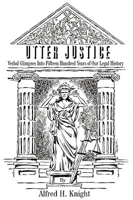 Utter Justice: Verbal Glimpses Into Fifteen Hundred Years of Our Legal History  by  Alfred H. Knight