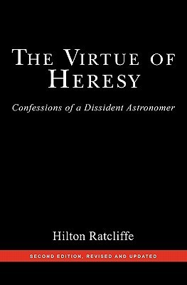 The Virtue of Heresy: Confessions of a Dissident Astronomer, Second Edition, Revised and Updated  by  Hilton Ratcliffe
