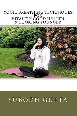 Yogic Breathing Techniques for Vitality Good Health & Looking Younger  by  Subodh Gupta