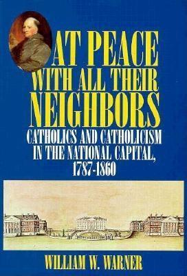 At Peace with All Their Neighbors: Catholics and Catholicism in the National Capital, 1787-1860 William W. Warner