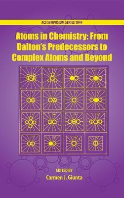 Atoms in Chemistry: From Daltons Predecessors to Complex Atoms and Beyond  by  Carmen J. Giunta