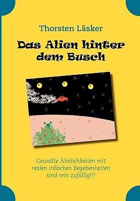Das Alien hinter dem Busch: Gewollte Ähnlichkeiten mit realen irdischen Begebenheiten sind rein zufällig!!! Thorsten Lsker