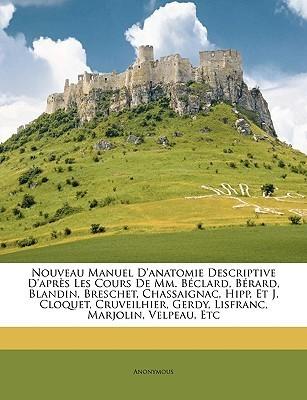 Nouveau Manuel DAnatomie Descriptive DAprs Les Cours de MM. Bclard, Brard, Blandin, Breschet, Chassaignac, Hipp, Et J. Cloquet, Cruveilhier, Gerdy, Anonymous