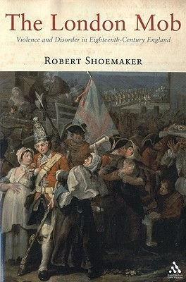 The London Mob: Violence and Disorder in Eighteenth-Century England Robert Brink Shoemaker