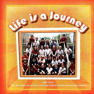 Life Is a Journey - 4th Grade Class at Christ the King Catholic School, Evansville, Indiana, 2009-2010  by  Michelle James