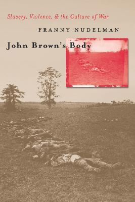 John Browns Body: Slavery, Violence, and the Culture of War Franny Nudelman