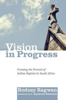 Vision in Progress: Framing the Portrait of Indian Baptists in South Africa Rodney Ragwan