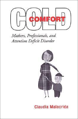 Cold Comfort: Mothers, Professionals, and Attention Deficit (Hyperactivity) Disorder  by  Claudia Malacrida