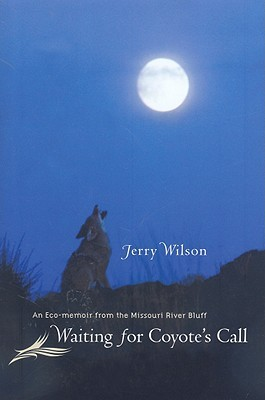 Waiting for Coyotes Call: An Eco-Memoir from the Missouri River Bluff  by  Jerry Wilson