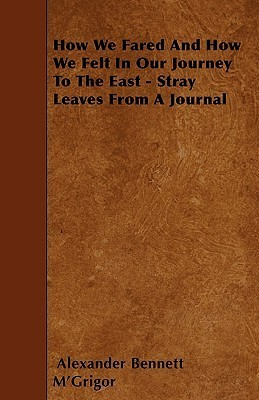 How We Fared and How We Felt in Our Journey to the East - Stray Leaves from a Journal Alexander Bennett MacGrigor