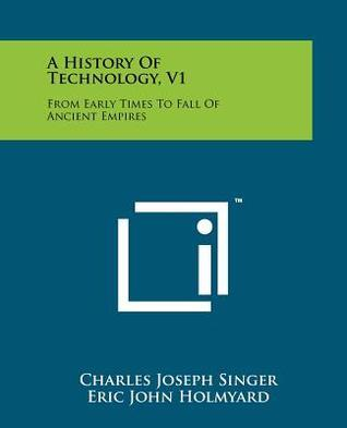 A History of Technology, V1: From Early Times to Fall of Ancient Empires Charles Joseph Singer