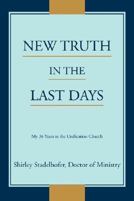 New Truth in the Last Days: My 36 Years in the Unification Church  by  Shirley Stadelhofer