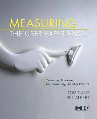 Measuring the User Experience: Collecting, Analyzing, and Presenting Usability Metrics  by  Thomas Tullis