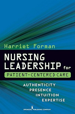Nursing Leadership for Patient-Centered Care: Authenticity Presence Intuition Expertise  by  Harriet Forman