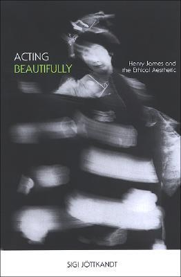 Acting Beautifully: Henry James And The Ethical Aesthetic Sigi Jottkandt