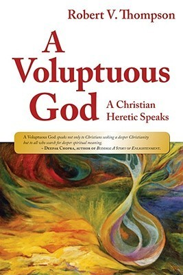 A Voluptuous God: A Christian Heretic Speaks  by  Robert V. Thompson