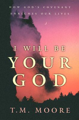 I Will Be Your God: How Gods Covenant Enriches Our Lives  by  T.M. Moore