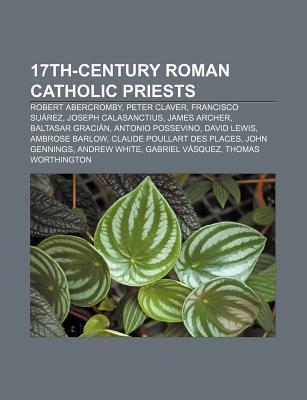 17th-Century Roman Catholic Priests: Robert Abercromby, Peter Claver, Francisco Su Rez, Joseph Calasanctius, James Archer, Baltasar Graci N  by  Books LLC