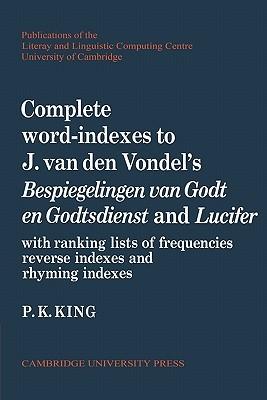 Complete Word-Indexes to J. van den Vondels Bespiegelingen Van Godt En Godtsdienst and Lucifer: With Ranking Lists of Frequencies Reverse Indexes and Rhyming Indexes P. K. King