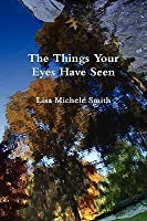 The Things Your Eyes Have Seen  by  Lisa Michele Smith