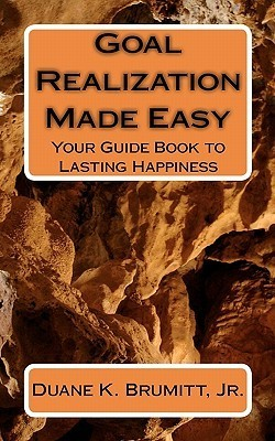 Goal Realization Made Easy: Your Guide Book to Lasting Happiness  by  Duane K. Brumitt Jr