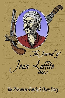 The Journal Of Jean Laffite: The Privateer Patriots Own Story  by  Jean Lafitte