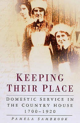 Keeping Their Place: Domestic Service in the Country House, 1700-1920  by  Pamela A. Sambrook