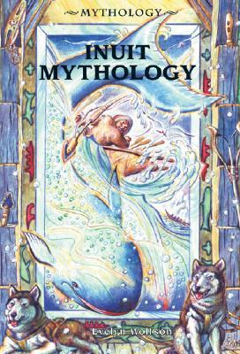 Inuit Mythology (Mythology Evelyn Wolfson