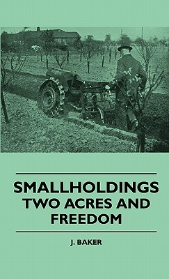 Smallholdings - Two Acres and Freedom J. Baker