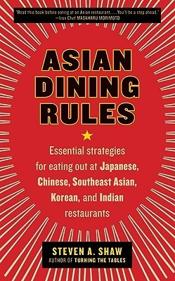 Asian Dining Rules: Essential Strategies for Eating Out at Japanese, Chinese, Southeast Asian, Korean, and Indian Restaurants  by  Steven A. Shaw
