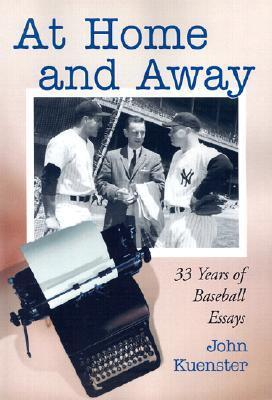 At Home and Away: 33 Years of Baseball Essays  by  John Kuenster
