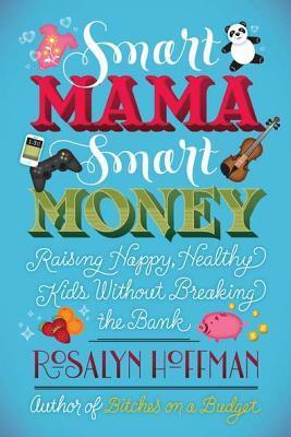 Smart Mama, Smart Money: Raising Happy, Healthy Kids Without Breaking the Bank  by  Rosalyn Hoffman