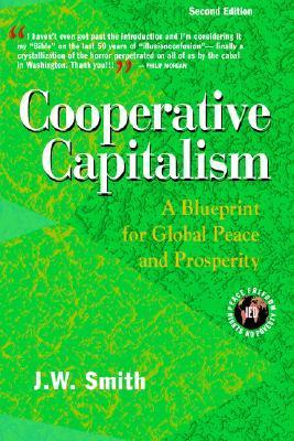 Cooperative Capitalism: A Blueprint for Global Peace and Prosperity J.W.   Smith