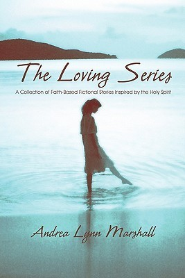 The Loving Series: A Collection Of Faith Based Fictional Stories Inspired By The Holy Spirit  by  Andrea Lynn Marshall