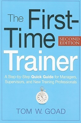 The First-Time Trainer: A Step-By-Step Quick Guide for Managers, Supervisors, and New Training Professionals  by  Tom Goad