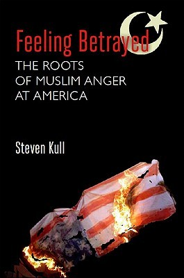 Feeling Betrayed: The Roots of Muslim Anger at America  by  Steven Kull