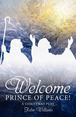 Welcome Prince of Peace! a Christmas Play John       Williams