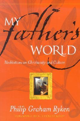 My Fathers World: Meditations on Christianity and Culture  by  Philip Graham Ryken