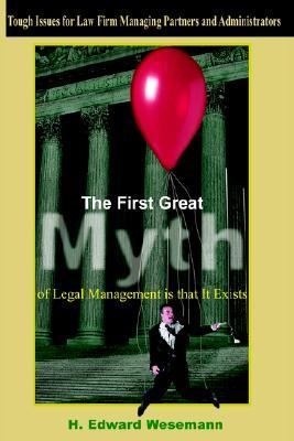 The First Great Myth of Legal Management Is That It Exists: Tough Issues for Law Firm Managing Partners and Administrators  by  H. Edward Wesemann
