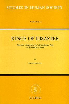 Kings of Disaster: Dualism, Centralism and the Scapegoat King in Southeastern Sudan Simon Simonse