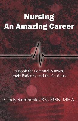 Nursing, an Amazing Career: A Book for Potential Nurses, Their Patients, and the Curious  by  Cindy Samborski