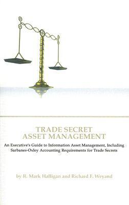 Trade Secret Asset Management: An Executives Guide to Information Asset Management, Including Sarbanes-Oxley Accounting Requirements for Trade Secrets  by  R. Mark Halligan