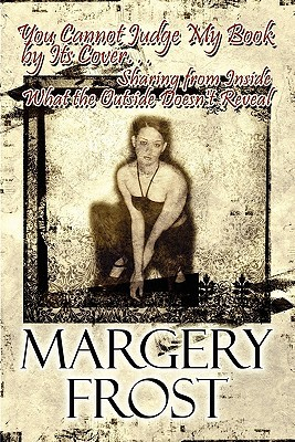You Cannot Judge My Book  by  Its Cover...: Sharing from Inside What the Outside Doesnt Reveal by Margery Frost