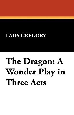 The Dragon: A Wonder Play in Three Acts Lady Gregory