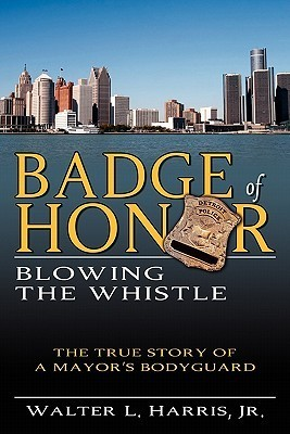 Badge of Honor: Blowing the Whistle Walter L. Harris Jr.