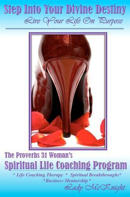 Step Into Your Divine Destiny - Live Your Life on Purpose: The Prov 31 Womans Life Coaching Program Lady McKnight