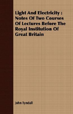 Light and Electricity: Notes of Two Courses of Lectures Before the Royal Institution of Great Britain John Tyndall